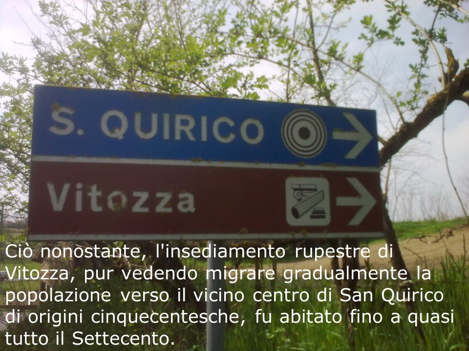 Ciò nonostante, l'insediamento rupestre di Vitozza, pur vedendo migrare gradualmente la popolazione verso il vicino centro di San Quirico di origini c