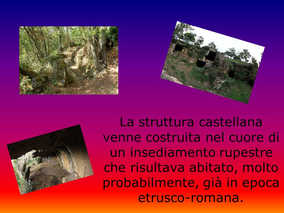 La struttura castellana venne costruita nel cuore di un insediamento rupestre che risultava abitato, molto probabilmente, già in epoca etrusco-romana.