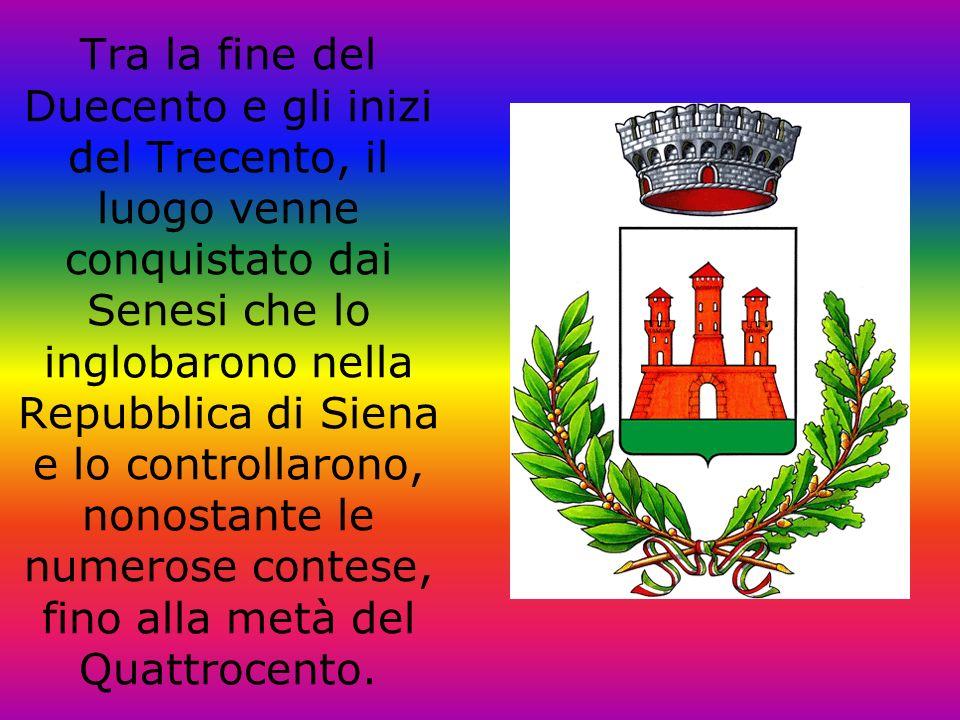 Tra la fine del Duecento e gli inizi del Trecento, il luogo venne conquistato dai Senesi che lo inglobarono nella Repubblica di Siena e lo controllaro