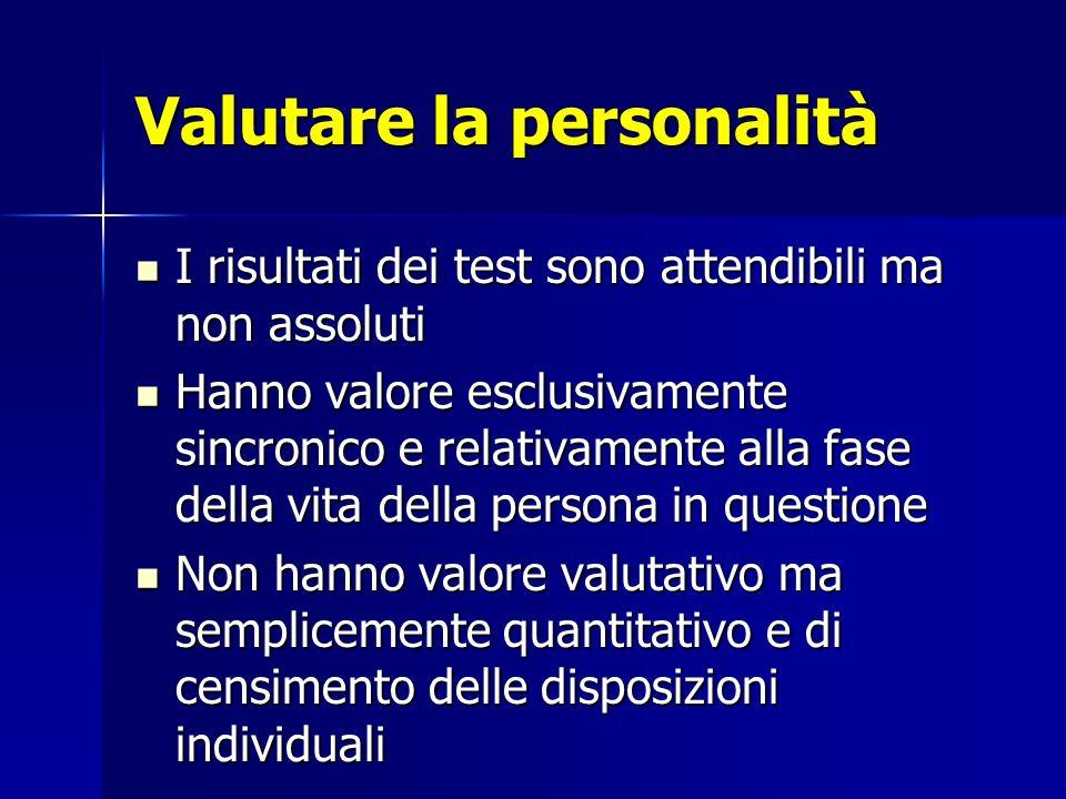 Valutare la personalità I risultati dei test sono attendibili ma non assoluti I risultati dei test sono attendibili ma non assoluti Hanno valore esclu