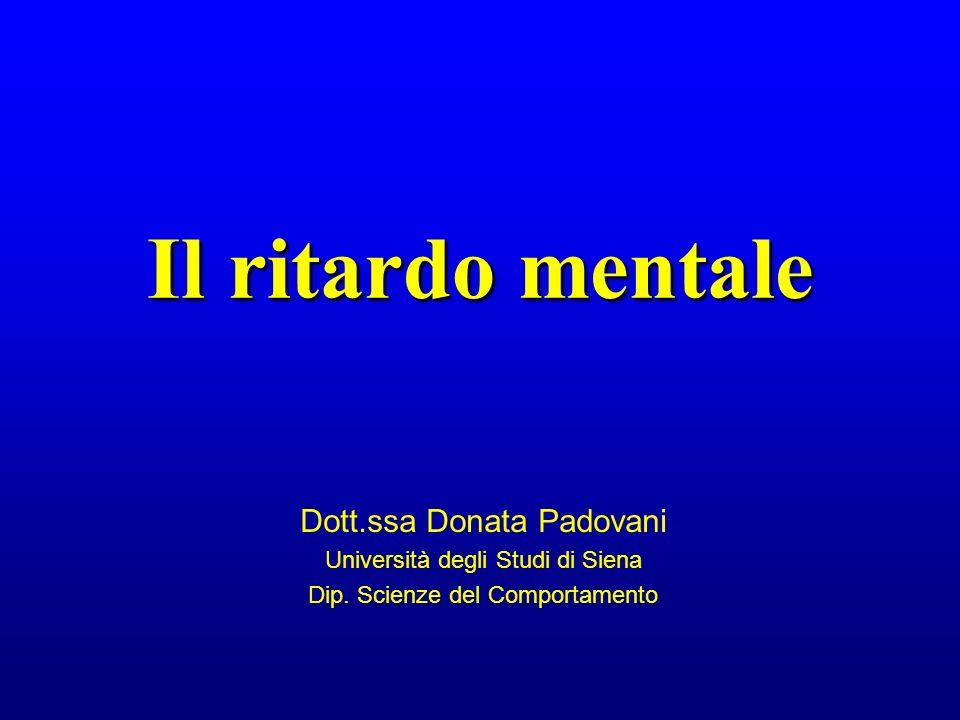 Il ritardo mentale Dott.ssa Donata Padovani Università degli Studi di Siena Dip. Scienze del Comportamento