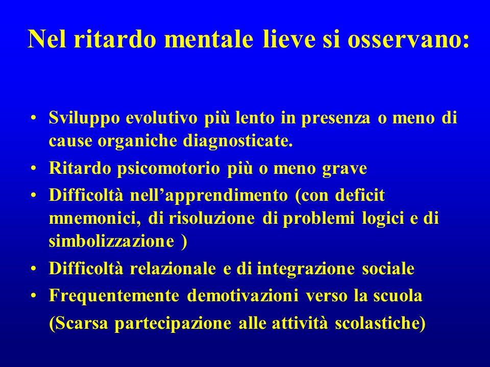 Nel ritardo mentale lieve si osservano: Sviluppo evolutivo più lento in presenza o meno di cause organiche diagnosticate. Ritardo psicomotorio più o m
