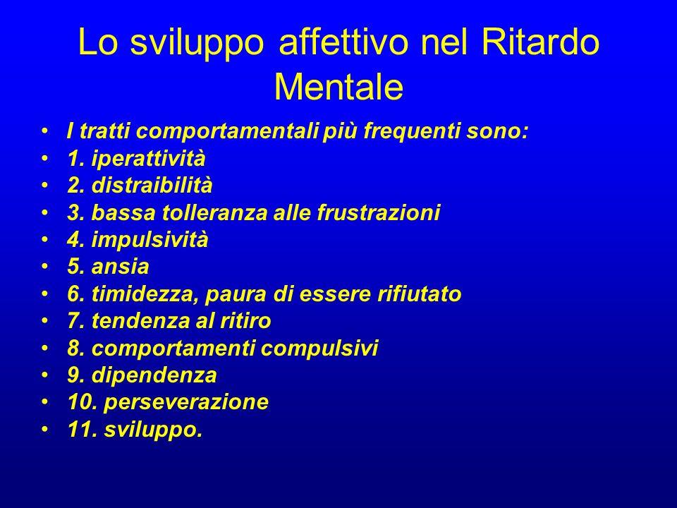 Lo sviluppo affettivo nel Ritardo Mentale I tratti comportamentali più frequenti sono: 1. iperattività 2. distraibilità 3. bassa tolleranza alle frust
