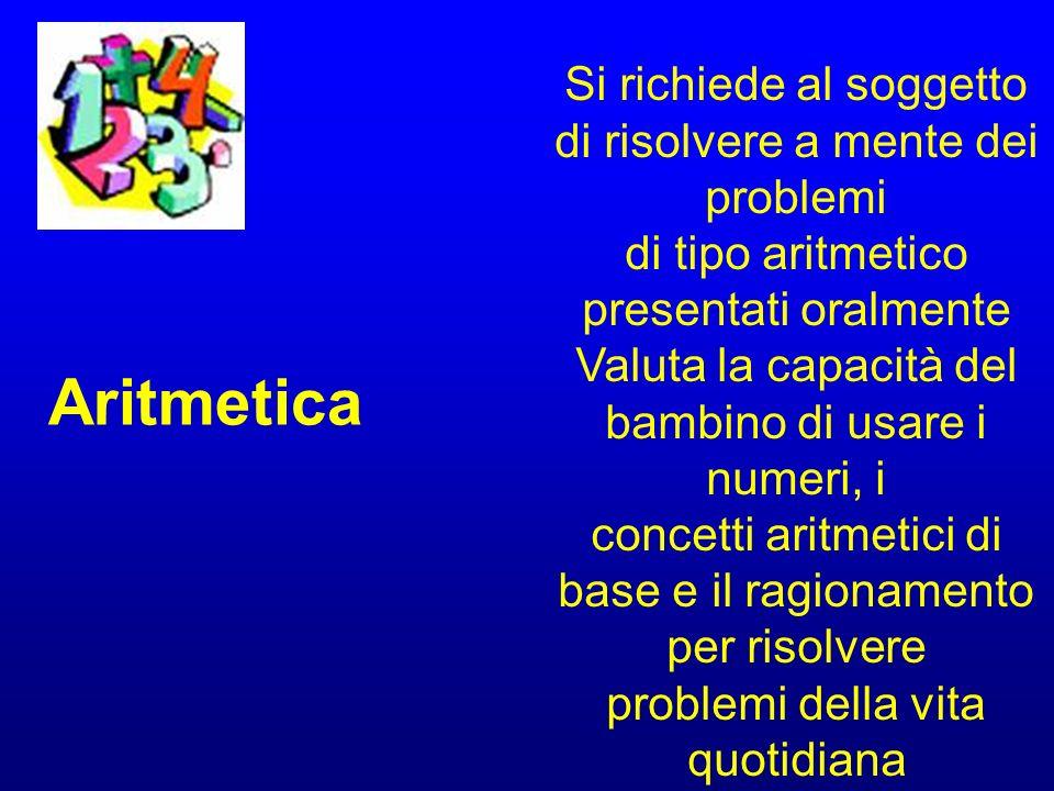 Aritmetica Si richiede al soggetto di risolvere a mente dei problemi di tipo aritmetico presentati oralmente Valuta la capacità del bambino di usare i