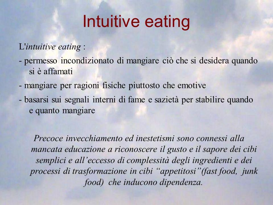 Intuitive eating L'intuitive eating : - permesso incondizionato di mangiare ciò che si desidera quando si è affamati - mangiare per ragioni fisiche pi