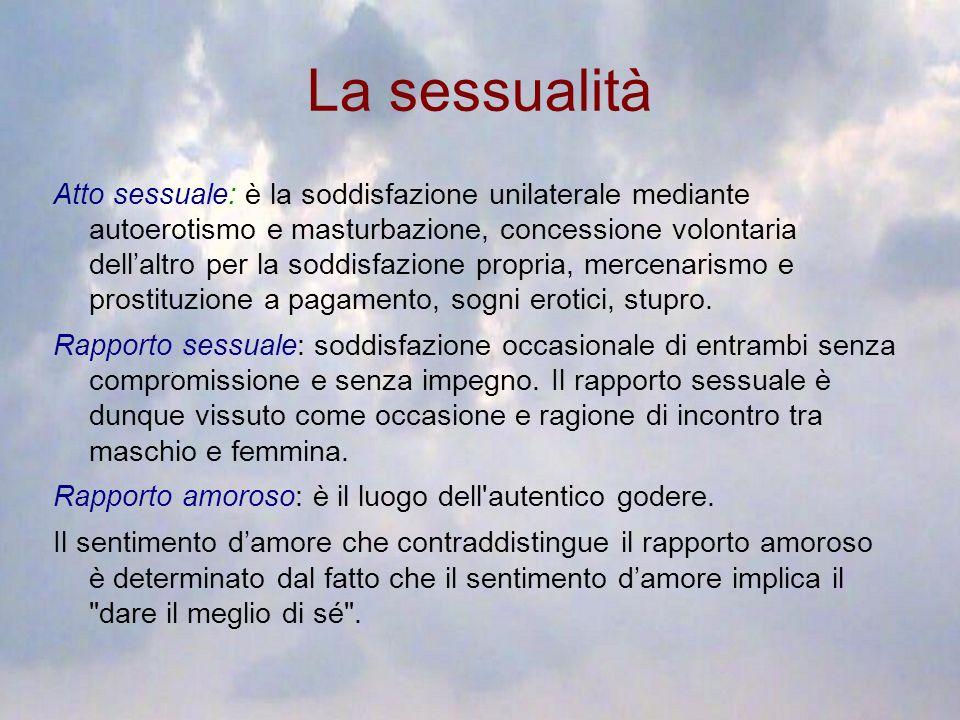 La sessualità Atto sessuale: è la soddisfazione unilaterale mediante autoerotismo e masturbazione, concessione volontaria dellaltro per la soddisfazio