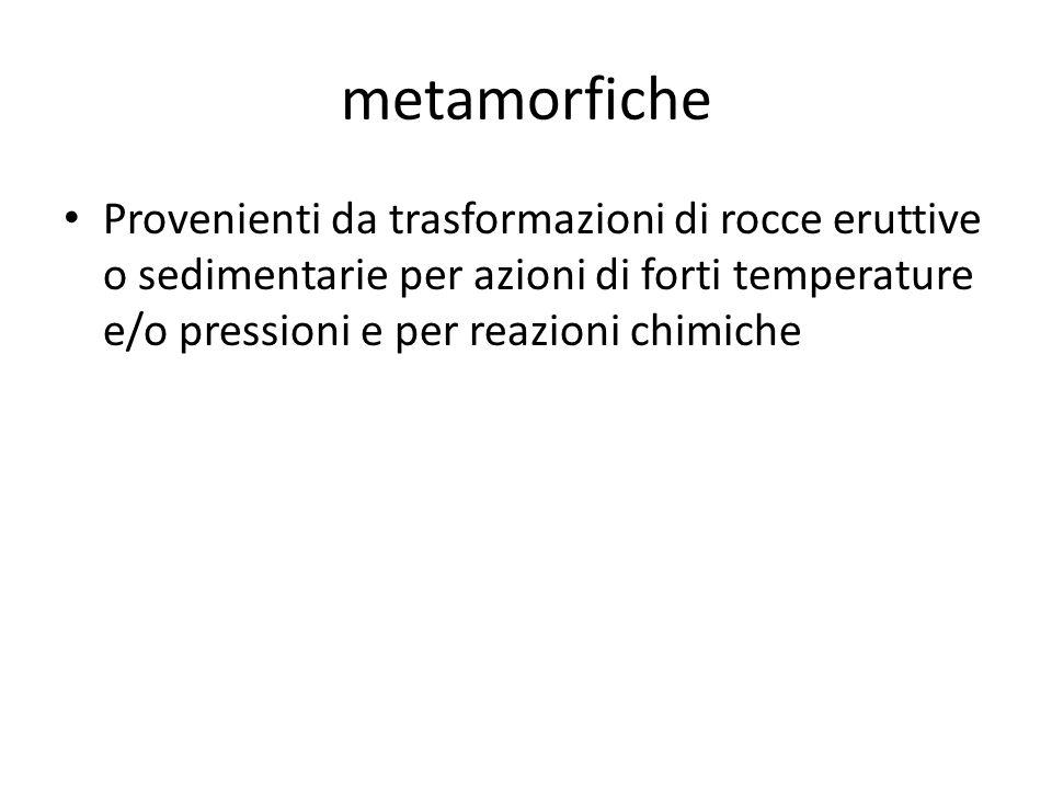 metamorfiche Provenienti da trasformazioni di rocce eruttive o sedimentarie per azioni di forti temperature e/o pressioni e per reazioni chimiche