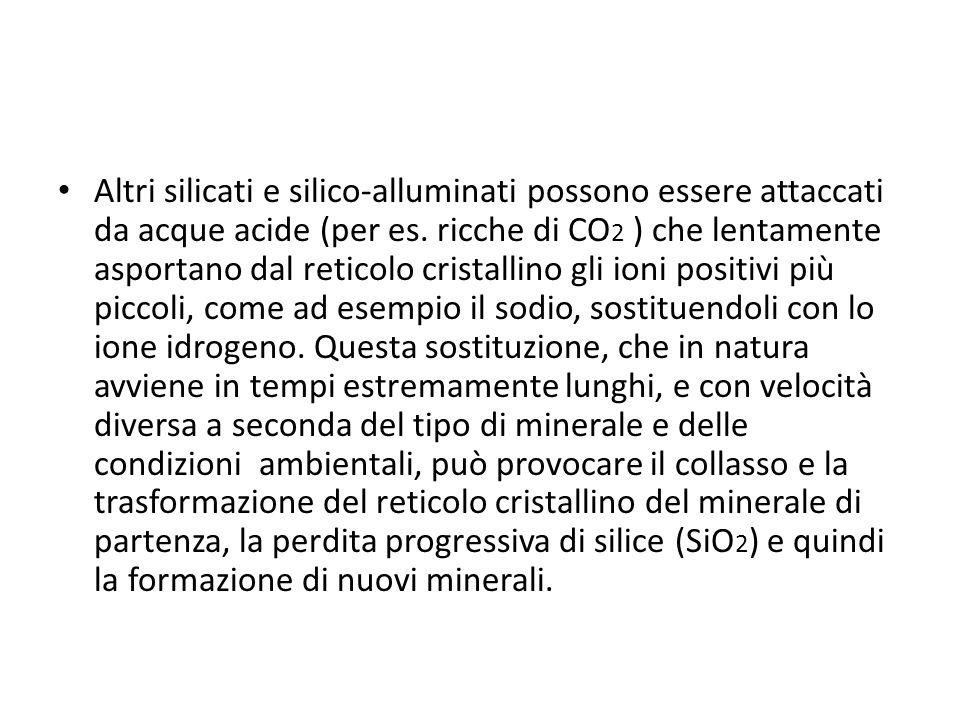 Altri silicati e silico-alluminati possono essere attaccati da acque acide (per es. ricche di CO 2 ) che lentamente asportano dal reticolo cristallino