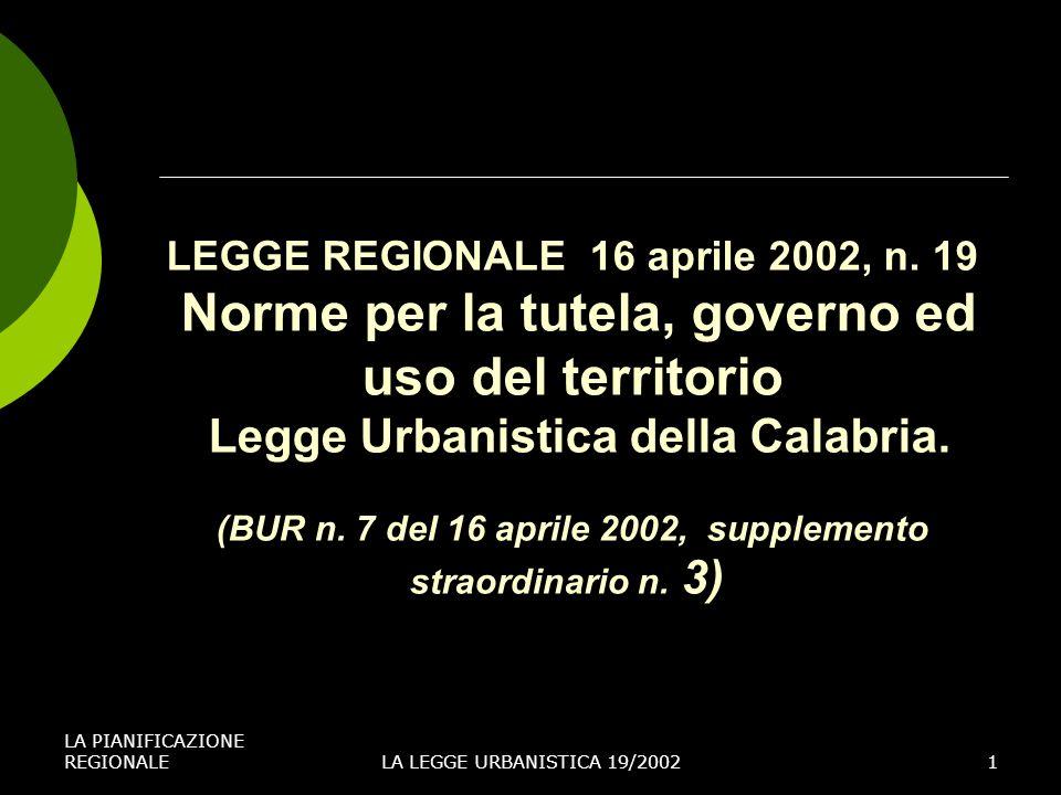 LA PIANIFICAZIONE REGIONALELA LEGGE URBANISTICA 19/20021 LEGGE REGIONALE 16 aprile 2002, n. 19 Norme per la tutela, governo ed uso del territorio Legg