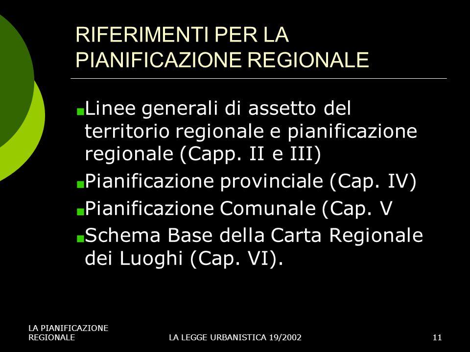 LA PIANIFICAZIONE REGIONALELA LEGGE URBANISTICA 19/200211 RIFERIMENTI PER LA PIANIFICAZIONE REGIONALE Linee generali di assetto del territorio regionale e pianificazione regionale (Capp.