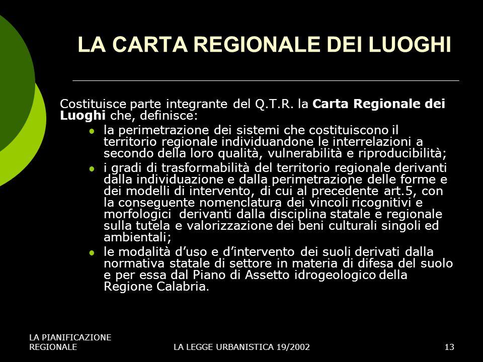 LA PIANIFICAZIONE REGIONALELA LEGGE URBANISTICA 19/200213 LA CARTA REGIONALE DEI LUOGHI Costituisce parte integrante del Q.T.R.