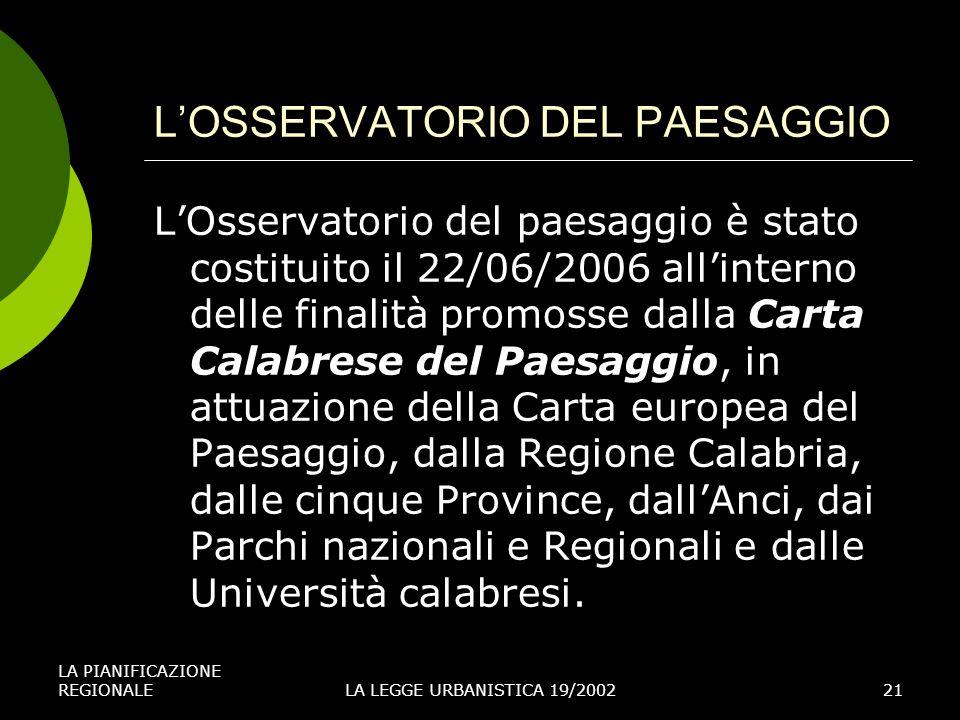 LA PIANIFICAZIONE REGIONALELA LEGGE URBANISTICA 19/200221 LOSSERVATORIO DEL PAESAGGIO LOsservatorio del paesaggio è stato costituito il 22/06/2006 allinterno delle finalità promosse dalla Carta Calabrese del Paesaggio, in attuazione della Carta europea del Paesaggio, dalla Regione Calabria, dalle cinque Province, dallAnci, dai Parchi nazionali e Regionali e dalle Università calabresi.
