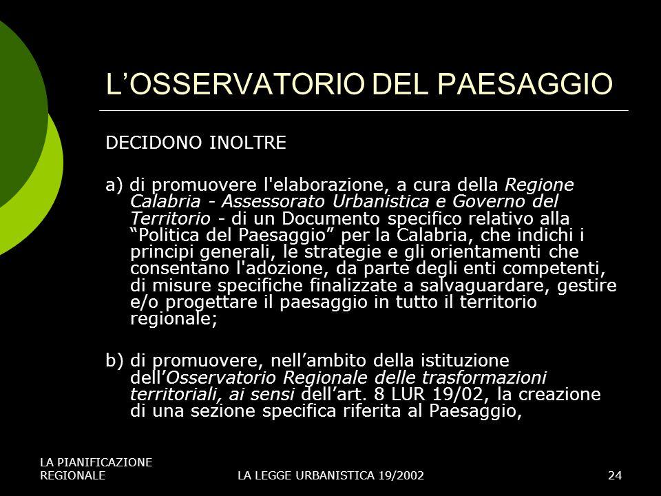 LA PIANIFICAZIONE REGIONALELA LEGGE URBANISTICA 19/200224 LOSSERVATORIO DEL PAESAGGIO DECIDONO INOLTRE a) di promuovere l elaborazione, a cura della Regione Calabria - Assessorato Urbanistica e Governo del Territorio - di un Documento specifico relativo alla Politica del Paesaggio per la Calabria, che indichi i principi generali, le strategie e gli orientamenti che consentano l adozione, da parte degli enti competenti, di misure specifiche finalizzate a salvaguardare, gestire e/o progettare il paesaggio in tutto il territorio regionale; b) di promuovere, nellambito della istituzione dellOsservatorio Regionale delle trasformazioni territoriali, ai sensi dellart.