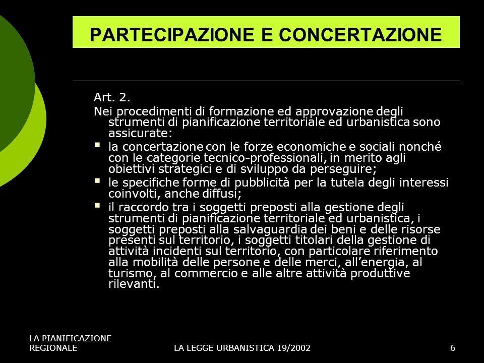 LA PIANIFICAZIONE REGIONALELA LEGGE URBANISTICA 19/20026 PARTECIPAZIONE E CONCERTAZIONE Art. 2. Nei procedimenti di formazione ed approvazione degli s