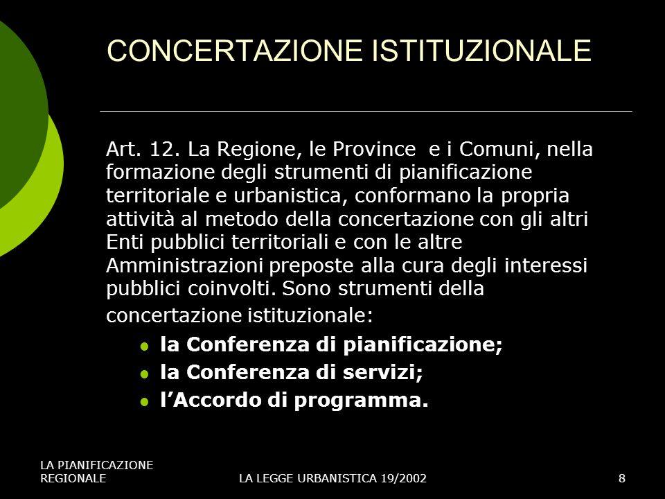 LA PIANIFICAZIONE REGIONALELA LEGGE URBANISTICA 19/20028 CONCERTAZIONE ISTITUZIONALE Art. 12. La Regione, le Province e i Comuni, nella formazione deg