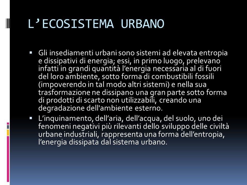 LECOSISTEMA URBANO Gli insediamenti urbani sono sistemi ad elevata entropia e dissipativi di energia; essi, in primo luogo, prelevano infatti in grandi quantità lenergia necessaria al di fuori del loro ambiente, sotto forma di combustibili fossili (impoverendo in tal modo altri sistemi) e nella sua trasformazione ne dissipano una gran parte sotto forma di prodotti di scarto non utilizzabili, creando una degradazione dell ambiente esterno.