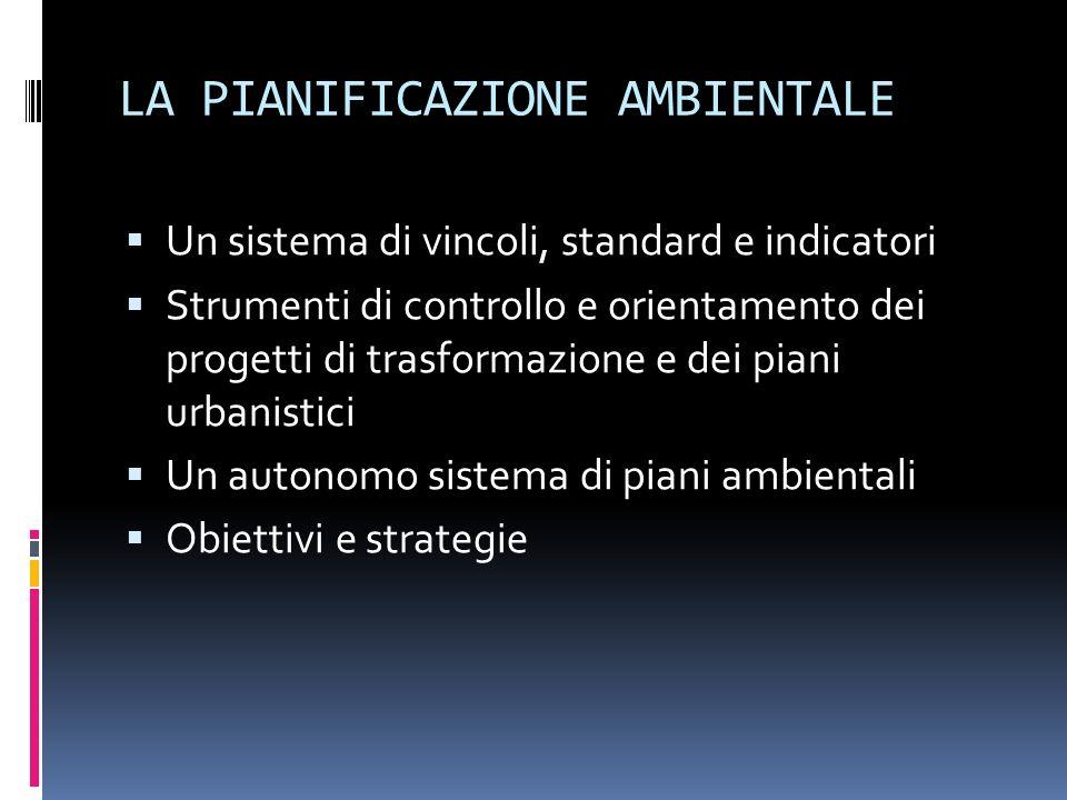 LA PIANIFICAZIONE AMBIENTALE Un sistema di vincoli, standard e indicatori Strumenti di controllo e orientamento dei progetti di trasformazione e dei piani urbanistici Un autonomo sistema di piani ambientali Obiettivi e strategie