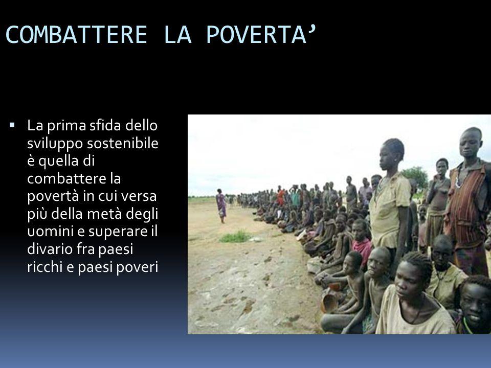 COMBATTERE LA POVERTA La prima sfida dello sviluppo sostenibile è quella di combattere la povertà in cui versa più della metà degli uomini e superare