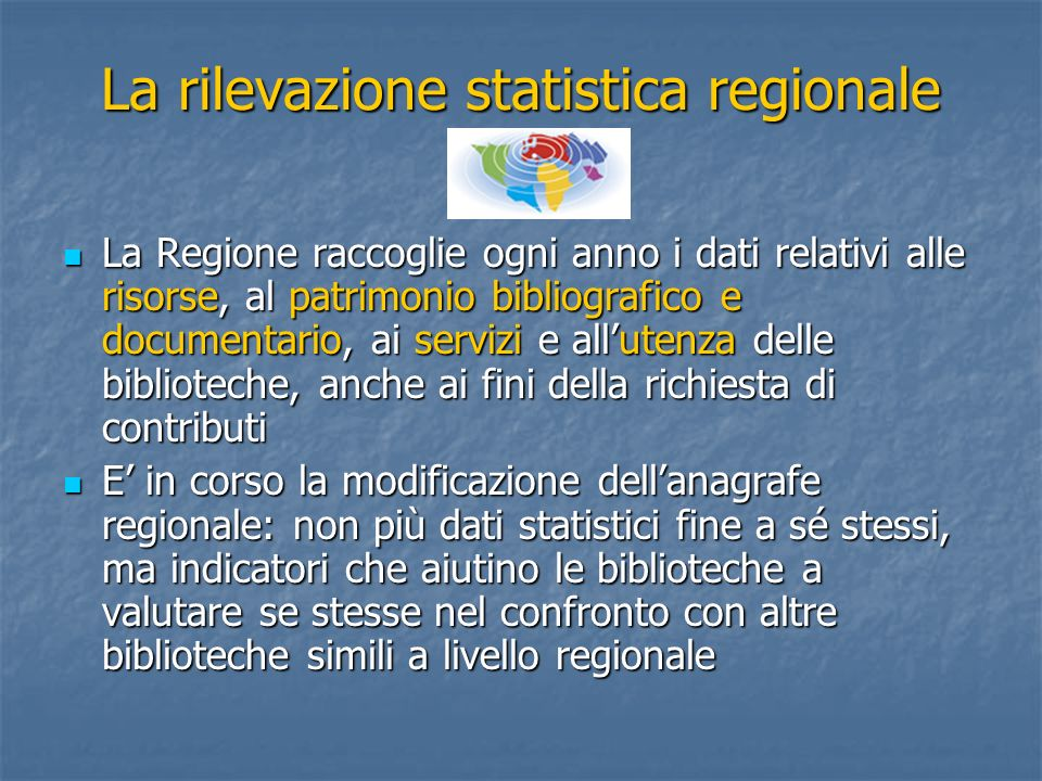 La rilevazione statistica regionale La Regione raccoglie ogni anno i dati relativi alle risorse, al patrimonio bibliografico e documentario, ai serviz