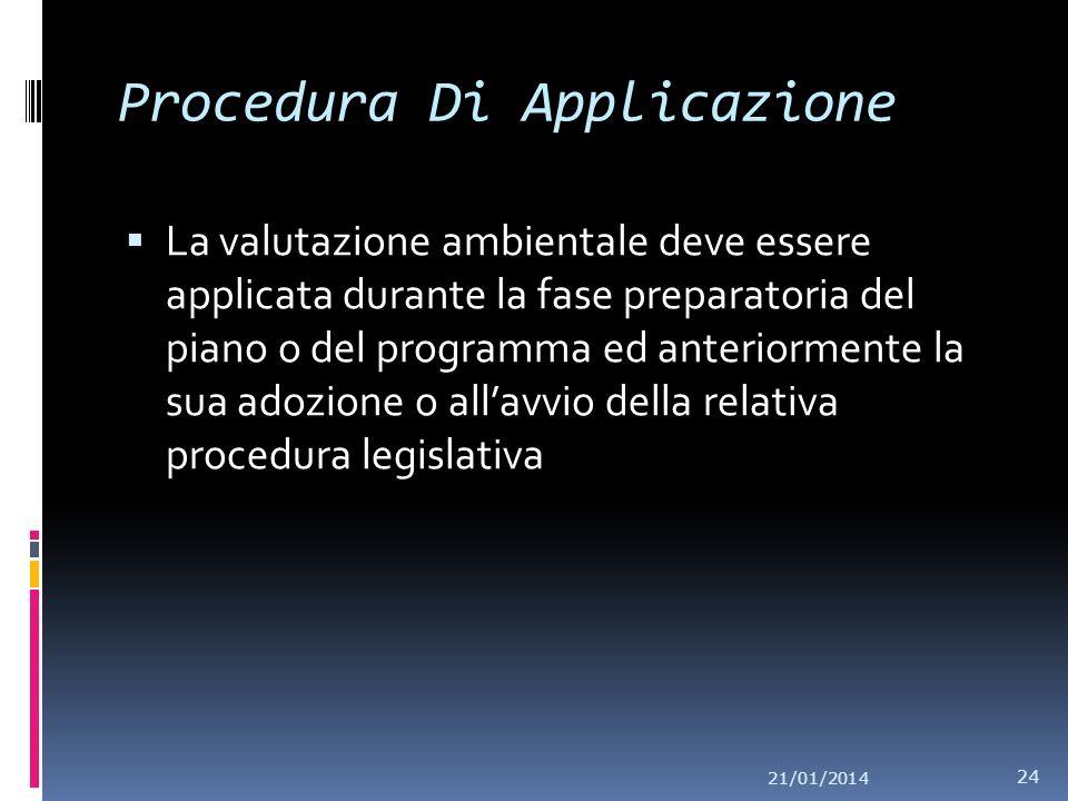 21/01/2014 24 Procedura Di Applicazione La valutazione ambientale deve essere applicata durante la fase preparatoria del piano o del programma ed anteriormente la sua adozione o allavvio della relativa procedura legislativa