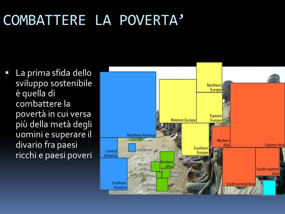 COMBATTERE LA POVERTA La prima sfida dello sviluppo sostenibile è quella di combattere la povertà in cui versa più della metà degli uomini e superare il divario fra paesi ricchi e paesi poveri