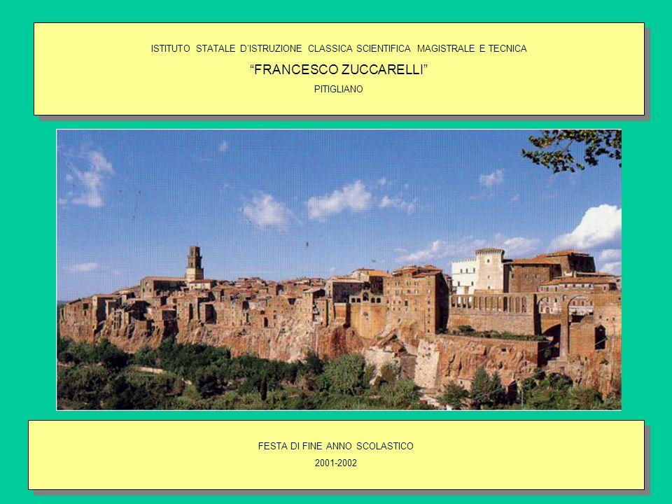 ISTITUTO STATALE DISTRUZIONE CLASSICA SCIENTIFICA MAGISTRALE E TECNICA FRANCESCO ZUCCARELLI PITIGLIANO ISTITUTO STATALE DISTRUZIONE CLASSICA SCIENTIFICA MAGISTRALE E TECNICA FRANCESCO ZUCCARELLI PITIGLIANO FESTA DI FINE ANNO SCOLASTICO 2001-2002 FESTA DI FINE ANNO SCOLASTICO 2001-2002