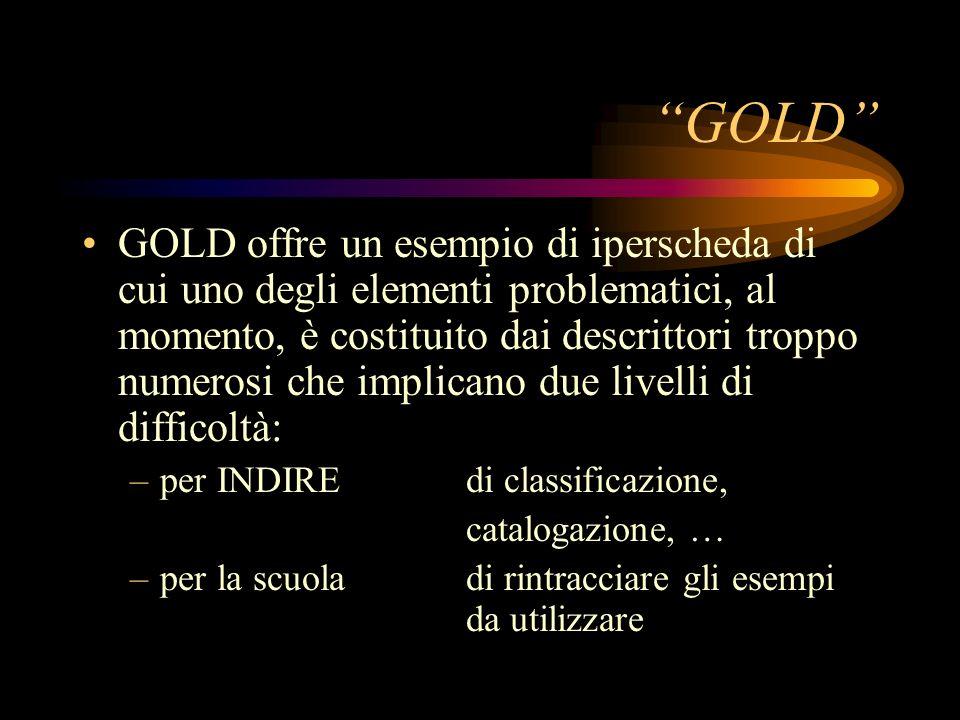 GOLD GOLD offre un esempio di iperscheda di cui uno degli elementi problematici, al momento, è costituito dai descrittori troppo numerosi che implicano due livelli di difficoltà: –per INDIRE di classificazione, catalogazione, … –per la scuoladi rintracciare gli esempi da utilizzare