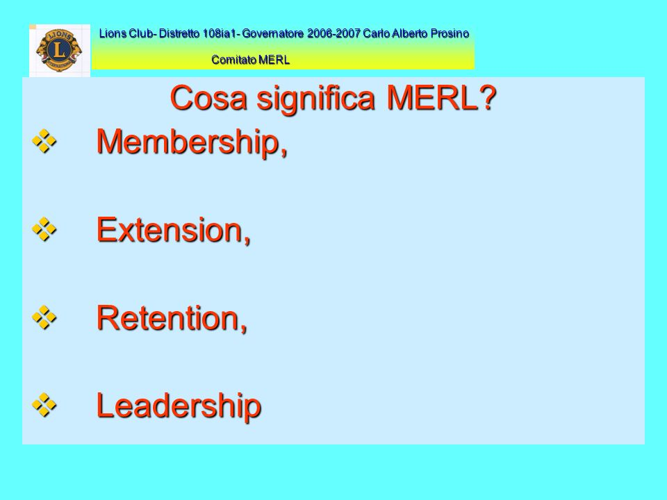 Cosa significa MERL? Membership, Membership, Extension, Extension, Retention, Retention, Leadership Leadership Lions Club- Distretto 108ia1- Governato