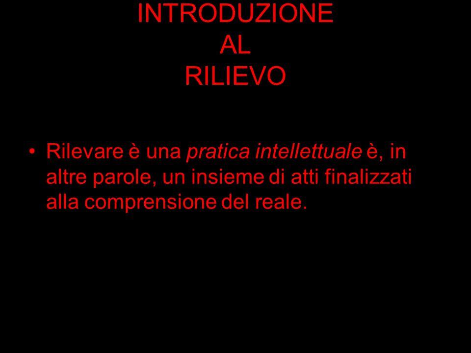 INTRODUZIONE AL RILIEVO Rilevare è una pratica intellettuale è, in altre parole, un insieme di atti finalizzati alla comprensione del reale.