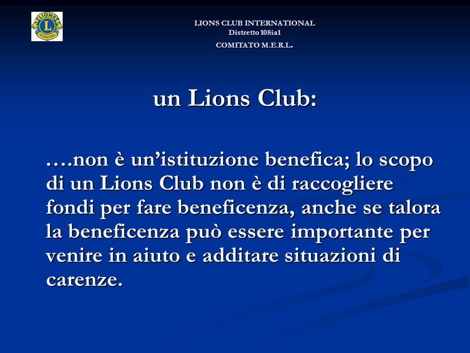 un Lions Club: ….non è unistituzione benefica; lo scopo di un Lions Club non è di raccogliere fondi per fare beneficenza, anche se talora la beneficenza può essere importante per venire in aiuto e additare situazioni di carenze.