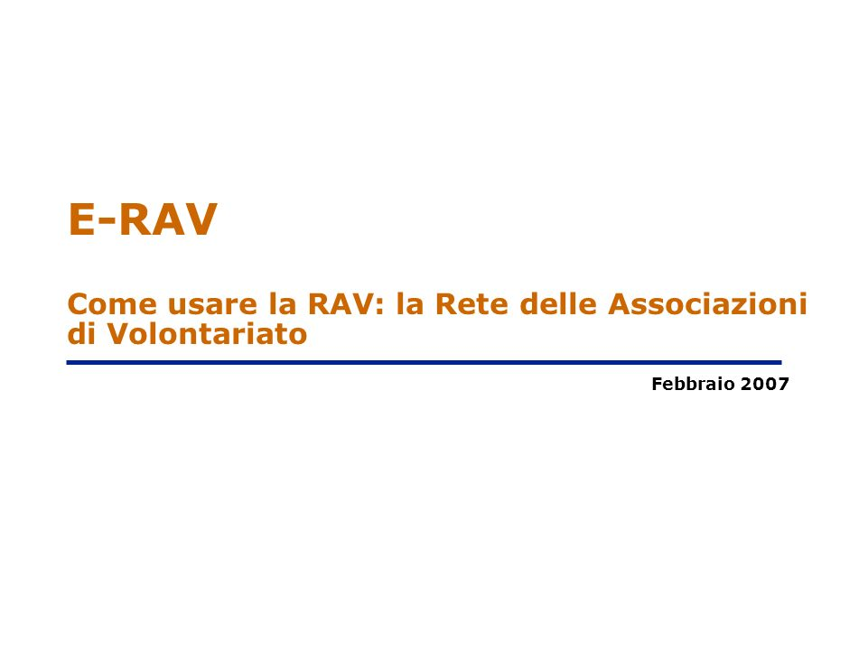 E-RAV Come usare la RAV: la Rete delle Associazioni di Volontariato Febbraio 2007