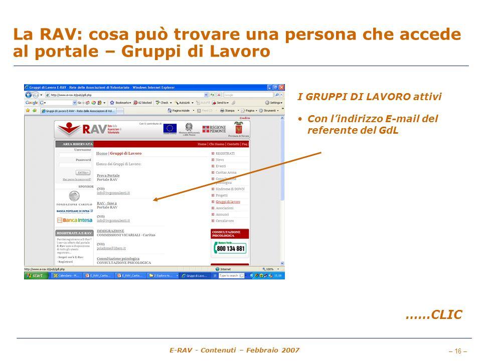 – 16 – E-RAV - Contenuti – Febbraio 2007 La RAV: cosa può trovare una persona che accede al portale – Gruppi di Lavoro I GRUPPI DI LAVORO attivi Con lindirizzo E-mail del referente del GdL ……CLIC