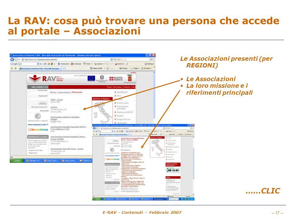 – 17 – E-RAV - Contenuti – Febbraio 2007 La RAV: cosa può trovare una persona che accede al portale – Associazioni Le Associazioni presenti (per REGIONI) Le Associazioni La loro missione e i riferimenti principali ……CLIC