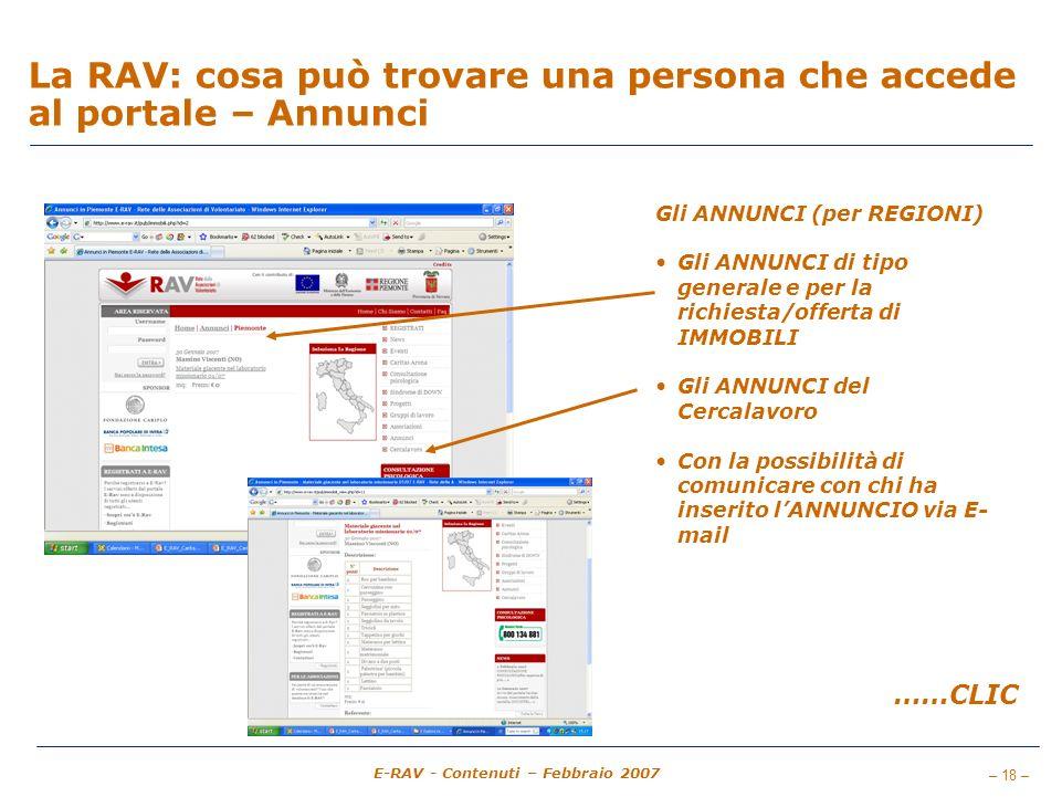 – 18 – E-RAV - Contenuti – Febbraio 2007 La RAV: cosa può trovare una persona che accede al portale – Annunci Gli ANNUNCI (per REGIONI) Gli ANNUNCI di tipo generale e per la richiesta/offerta di IMMOBILI Gli ANNUNCI del Cercalavoro Con la possibilità di comunicare con chi ha inserito lANNUNCIO via E- mail ……CLIC
