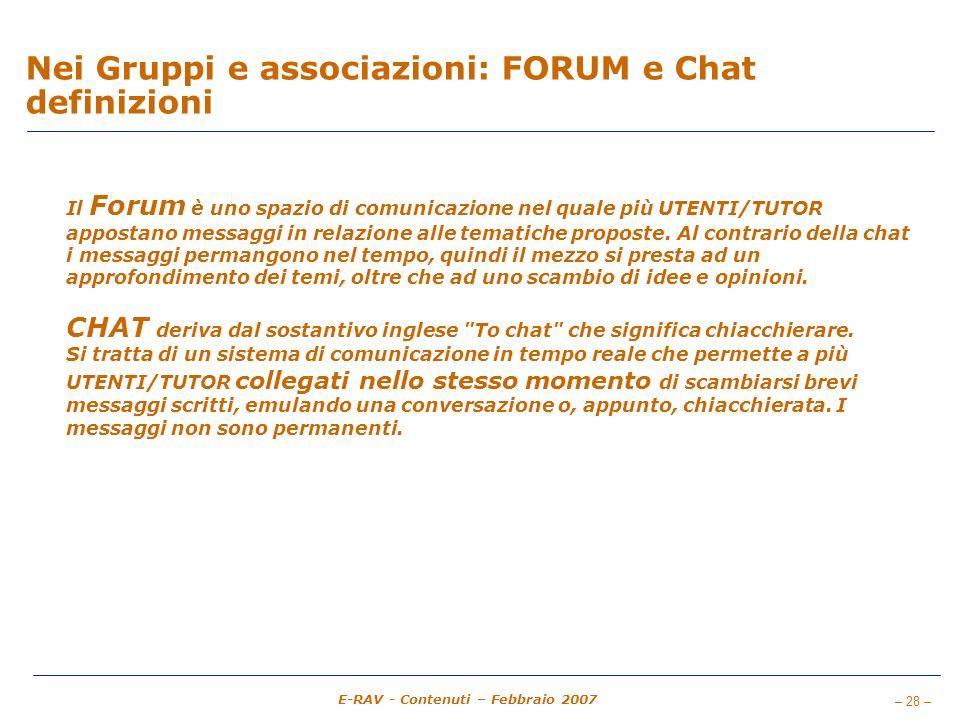 – 28 – E-RAV - Contenuti – Febbraio 2007 Nei Gruppi e associazioni: FORUM e Chat definizioni Il Forum è uno spazio di comunicazione nel quale più UTENTI/TUTOR appostano messaggi in relazione alle tematiche proposte.