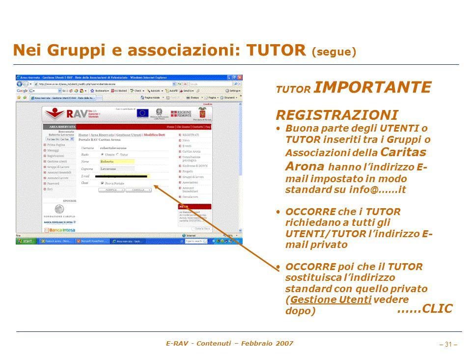 – 31 – E-RAV - Contenuti – Febbraio 2007 Nei Gruppi e associazioni: TUTOR (segue) TUTOR IMPORTANTE REGISTRAZIONI Buona parte degli UTENTI o TUTOR inseriti tra i Gruppi o Associazioni della Caritas Arona hanno lindirizzo E- mail impostato in modo standard su info@……it OCCORRE che i TUTOR richiedano a tutti gli UTENTI/TUTOR lindirizzo E- mail privato OCCORRE poi che il TUTOR sostituisca lindirizzo standard con quello privato (Gestione Utenti vedere dopo) ……CLIC