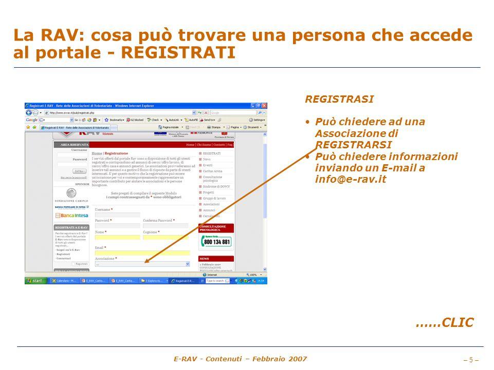 – 5 – E-RAV - Contenuti – Febbraio 2007 La RAV: cosa può trovare una persona che accede al portale - REGISTRATI REGISTRASI Può chiedere ad una Associazione di REGISTRARSI Può chiedere informazioni inviando un E-mail a info@e-rav.it ……CLIC