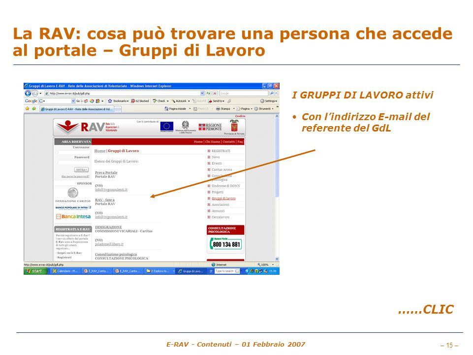 – 15 – E-RAV - Contenuti – 01 Febbraio 2007 La RAV: cosa può trovare una persona che accede al portale – Gruppi di Lavoro I GRUPPI DI LAVORO attivi Con lindirizzo E-mail del referente del GdL ……CLIC