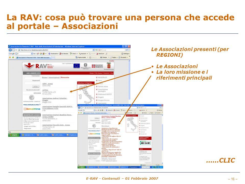 – 16 – E-RAV - Contenuti – 01 Febbraio 2007 La RAV: cosa può trovare una persona che accede al portale – Associazioni Le Associazioni presenti (per REGIONI) Le Associazioni La loro missione e i riferimenti principali ……CLIC