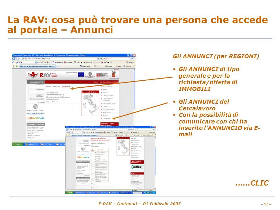 – 17 – E-RAV - Contenuti – 01 Febbraio 2007 La RAV: cosa può trovare una persona che accede al portale – Annunci Gli ANNUNCI (per REGIONI) Gli ANNUNCI di tipo generale e per la richiesta/offerta di IMMOBILI Gli ANNUNCI del Cercalavoro Con la possibilità di comunicare con chi ha inserito lANNUNCIO via E- mail ……CLIC