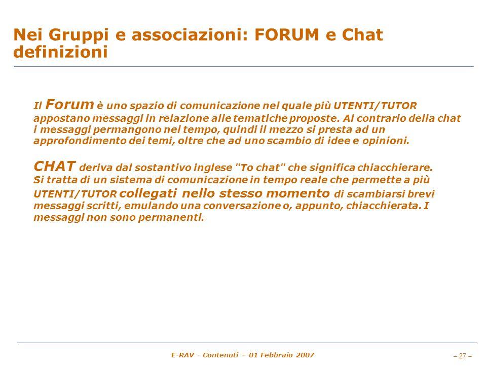 – 27 – E-RAV - Contenuti – 01 Febbraio 2007 Nei Gruppi e associazioni: FORUM e Chat definizioni Il Forum è uno spazio di comunicazione nel quale più UTENTI/TUTOR appostano messaggi in relazione alle tematiche proposte.