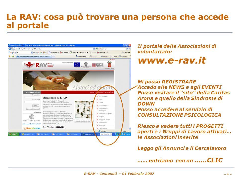– 4 – E-RAV - Contenuti – 01 Febbraio 2007 La RAV: cosa può trovare una persona che accede al portale Il portale delle Associazioni di volontariato: www.e-rav.it Mi posso REGISTRARE Accedo alle NEWS e agli EVENTI Posso visitare il sito della Caritas Arona e quello della Sindrome di DOWN Posso accedere al servizio di CONSULTAZIONE PSICOLOGICA Riesco a vedere tutti i PROGETTI aperti e i Gruppi di Lavoro attivati… le Associazioni inserite Leggo gli Annunci e il Cercalavoro …… entriamo con un ……CLIC