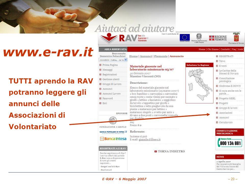 – 20 – E-RAV – 6 Maggio 2007 www.e-rav.it RETE Comunicare Aree Riservate E-mail (Messaggi) Gruppi di Lavoro Forum Chat di comunicazione Documentazione Gestione associati Pubblicare Annunci Annunci Cercalavoro TUTTI aprendo la RAV potranno leggere gli annunci delle Associazioni di Volontariato www.e-rav.it