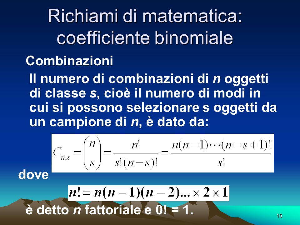 15 Richiami di matematica: coefficiente binomiale Combinazioni Il numero di combinazioni di n oggetti di classe s, cioè il numero di modi in cui si po