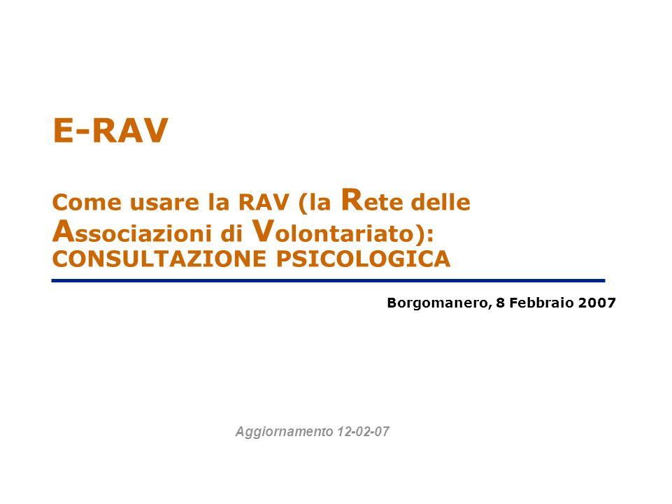 E-RAV Come usare la RAV (la R ete delle A ssociazioni di V olontariato): CONSULTAZIONE PSICOLOGICA Borgomanero, 8 Febbraio 2007 Aggiornamento 12-02-07