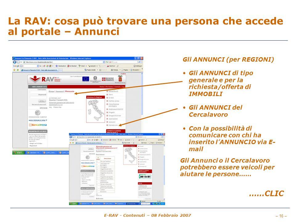 – 16 – E-RAV - Contenuti – 08 Febbraio 2007 La RAV: cosa può trovare una persona che accede al portale – Annunci Gli ANNUNCI (per REGIONI) Gli ANNUNCI di tipo generale e per la richiesta/offerta di IMMOBILI Gli ANNUNCI del Cercalavoro Con la possibilità di comunicare con chi ha inserito lANNUNCIO via E- mail ……CLIC Gli Annunci o il Cercalavoro potrebbero essere veicoli per aiutare le persone……