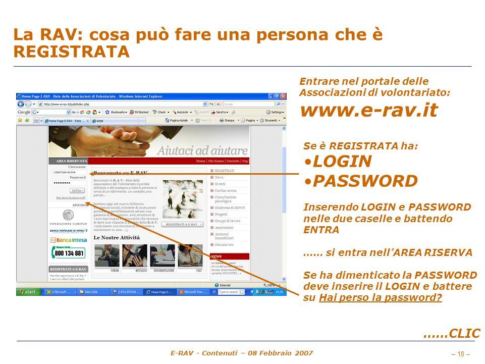 – 18 – E-RAV - Contenuti – 08 Febbraio 2007 La RAV: cosa può fare una persona che è REGISTRATA Entrare nel portale delle Associazioni di volontariato: www.e-rav.it Se è REGISTRATA ha: LOGIN PASSWORD Inserendo LOGIN e PASSWORD nelle due caselle e battendo ENTRA …… si entra nellAREA RISERVA Se ha dimenticato la PASSWORD deve inserire il LOGIN e battere su Hai perso la password.