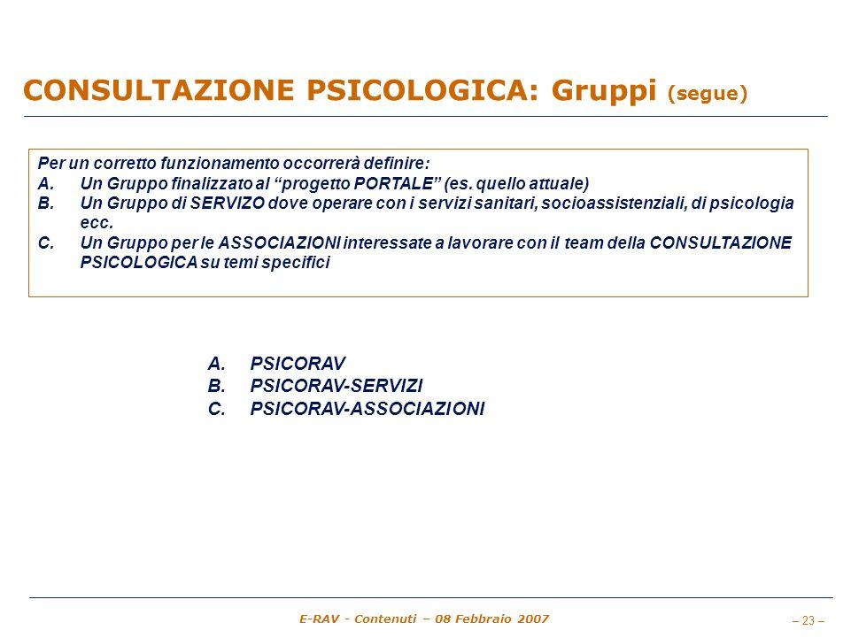 – 23 – E-RAV - Contenuti – 08 Febbraio 2007 CONSULTAZIONE PSICOLOGICA: Gruppi (segue) Per un corretto funzionamento occorrerà definire: A.Un Gruppo finalizzato al progetto PORTALE (es.