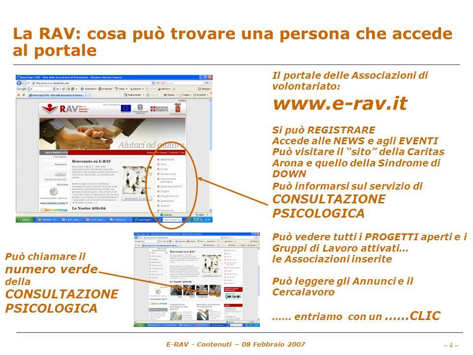 – 4 – E-RAV - Contenuti – 08 Febbraio 2007 La RAV: cosa può trovare una persona che accede al portale Il portale delle Associazioni di volontariato: www.e-rav.it Si può REGISTRARE Accede alle NEWS e agli EVENTI Può visitare il sito della Caritas Arona e quello della Sindrome di DOWN Può informarsi sul servizio di CONSULTAZIONE PSICOLOGICA Può vedere tutti i PROGETTI aperti e i Gruppi di Lavoro attivati… le Associazioni inserite Può leggere gli Annunci e il Cercalavoro …… entriamo con un ……CLIC Può chiamare il numero verde della CONSULTAZIONE PSICOLOGICA