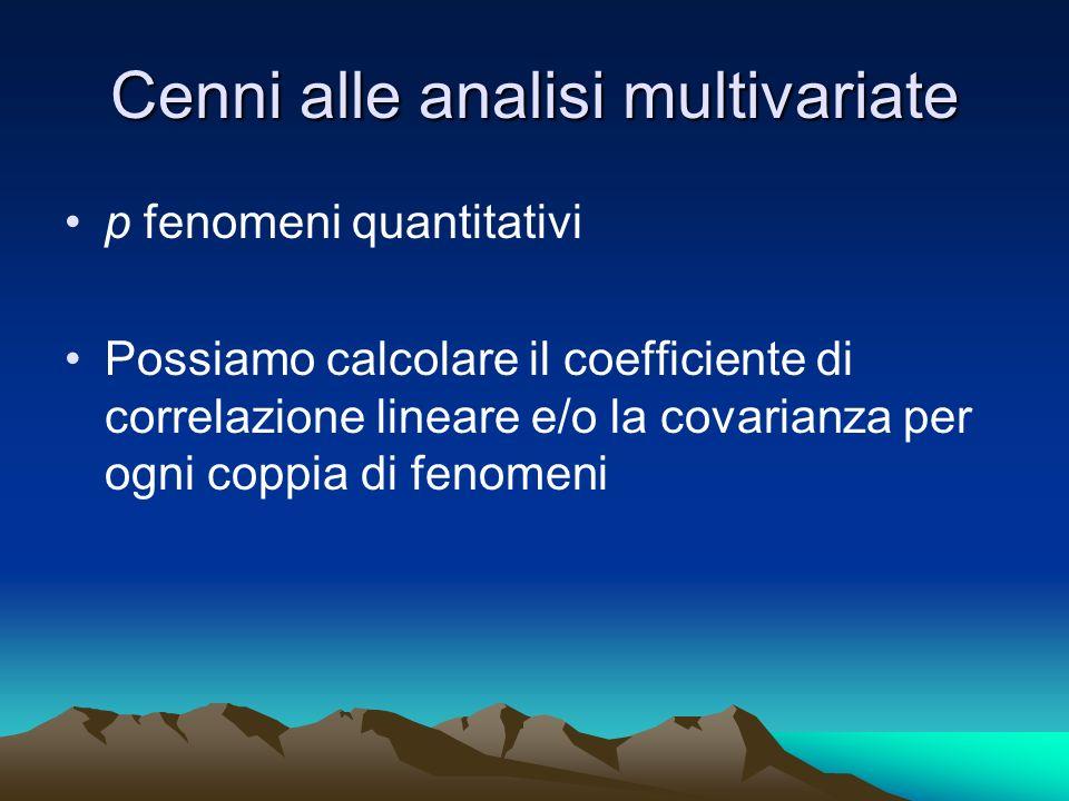 Cenni alle analisi multivariate p fenomeni quantitativi Possiamo calcolare il coefficiente di correlazione lineare e/o la covarianza per ogni coppia d